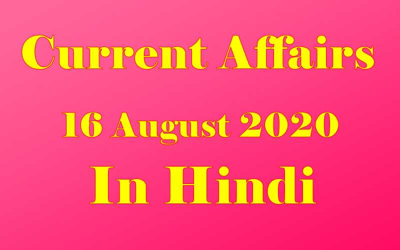 16 अगस्त 2020 करेंट अफेयर्स | 16 August 2020 Current affairs in Hindi